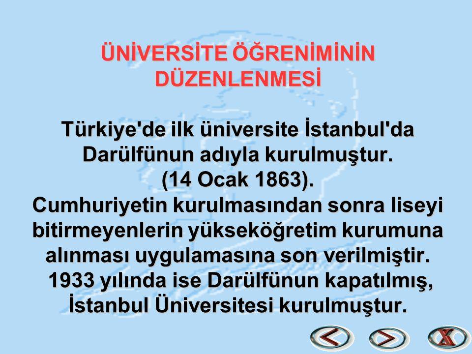 ÜNİVERSİTE ÖĞRENİMİNİN DÜZENLENMESİ Türkiye'de ilk üniversite İstanbul'da Darülfünun adıyla kurulmuştur. (14 Ocak 1863). Cumhuriyetin kurulmasından so