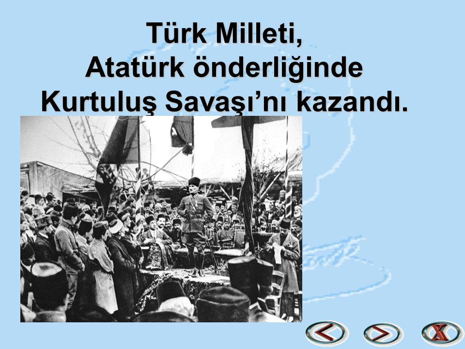 Türk Milleti, Atatürk önderliğinde Kurtuluş Savaşı'nı kazandı.
