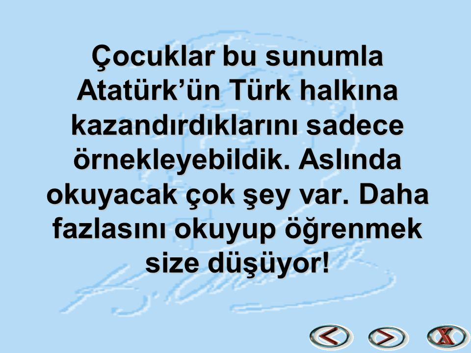 Çocuklar bu sunumla Atatürk'ün Türk halkına kazandırdıklarını sadece örnekleyebildik. Aslında okuyacak çok şey var. Daha fazlasını okuyup öğrenmek siz