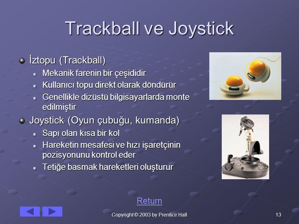 13Copyright © 2003 by Prentice Hall Trackball ve Joystick İztopu (Trackball) Mekanik farenin bir çeşididir Mekanik farenin bir çeşididir Kullanıcı topu direkt olarak döndürür Kullanıcı topu direkt olarak döndürür Genellikle dizüstü bilgisayarlarda monte edilmiştir Genellikle dizüstü bilgisayarlarda monte edilmiştir Joystick (Oyun çubuğu, kumanda) Sapı olan kısa bir kol Sapı olan kısa bir kol Hareketin mesafesi ve hızı işaretçinin pozisyonunu kontrol eder Hareketin mesafesi ve hızı işaretçinin pozisyonunu kontrol eder Tetiğe basmak hareketleri oluşturur Tetiğe basmak hareketleri oluşturur Return