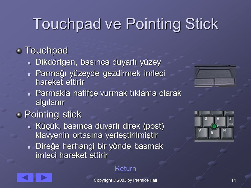 14Copyright © 2003 by Prentice Hall Touchpad ve Pointing Stick Touchpad Dikdörtgen, basınca duyarlı yüzey Dikdörtgen, basınca duyarlı yüzey Parmağı yüzeyde gezdirmek imleci hareket ettirir Parmağı yüzeyde gezdirmek imleci hareket ettirir Parmakla hafifçe vurmak tıklama olarak algılanır Parmakla hafifçe vurmak tıklama olarak algılanır Pointing stick Küçük, basınca duyarlı direk (post) klavyenin ortasına yerleştirilmiştir Küçük, basınca duyarlı direk (post) klavyenin ortasına yerleştirilmiştir Direğe herhangi bir yönde basmak imleci hareket ettirir Direğe herhangi bir yönde basmak imleci hareket ettirir Return