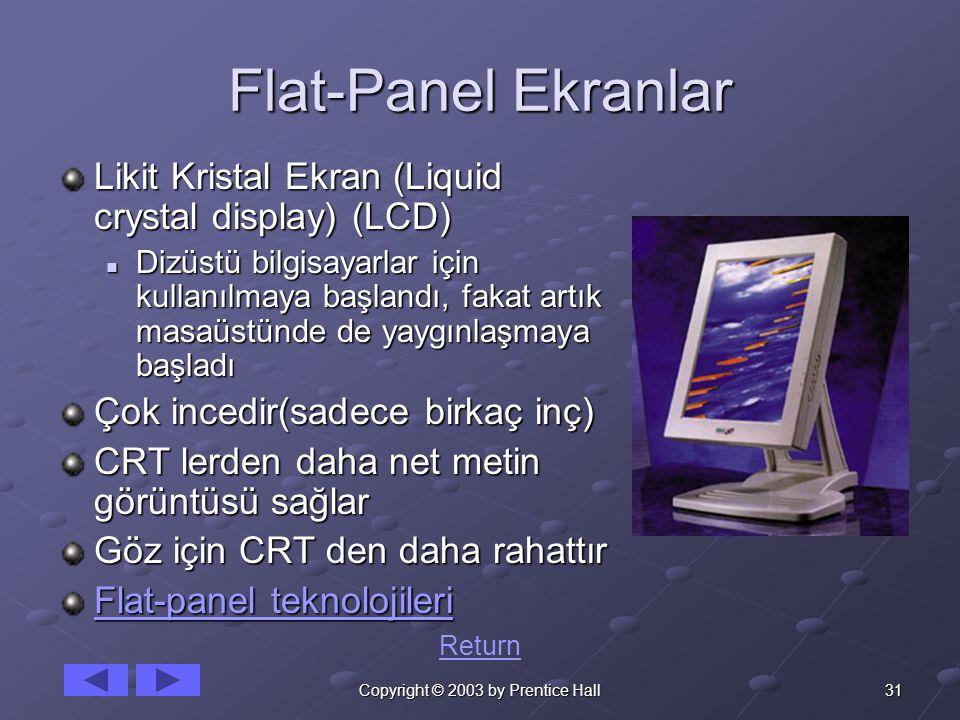 31Copyright © 2003 by Prentice Hall Flat-Panel Ekranlar Likit Kristal Ekran (Liquid crystal display) (LCD) Dizüstü bilgisayarlar için kullanılmaya başlandı, fakat artık masaüstünde de yaygınlaşmaya başladı Dizüstü bilgisayarlar için kullanılmaya başlandı, fakat artık masaüstünde de yaygınlaşmaya başladı Çok incedir(sadece birkaç inç) CRT lerden daha net metin görüntüsü sağlar Göz için CRT den daha rahattır Flat-panel teknolojileri Flat-panel teknolojileri Return