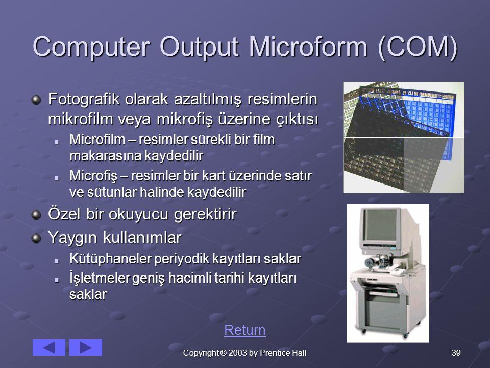 39Copyright © 2003 by Prentice Hall Computer Output Microform (COM) Fotografik olarak azaltılmış resimlerin mikrofilm veya mikrofiş üzerine çıktısı Microfilm – resimler sürekli bir film makarasına kaydedilir Microfilm – resimler sürekli bir film makarasına kaydedilir Microfiş – resimler bir kart üzerinde satır ve sütunlar halinde kaydedilir Microfiş – resimler bir kart üzerinde satır ve sütunlar halinde kaydedilir Özel bir okuyucu gerektirir Yaygın kullanımlar Kütüphaneler periyodik kayıtları saklar Kütüphaneler periyodik kayıtları saklar İşletmeler geniş hacimli tarihi kayıtları saklar İşletmeler geniş hacimli tarihi kayıtları saklar Return