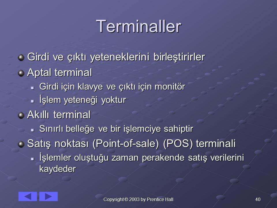 40Copyright © 2003 by Prentice Hall Terminaller Girdi ve çıktı yeteneklerini birleştirirler Aptal terminal Girdi için klavye ve çıktı için monitör Girdi için klavye ve çıktı için monitör İşlem yeteneği yoktur İşlem yeteneği yoktur Akıllı terminal Sınırlı belleğe ve bir işlemciye sahiptir Sınırlı belleğe ve bir işlemciye sahiptir Satış noktası (Point-of-sale) (POS) terminali İşlemler oluştuğu zaman perakende satış verilerini kaydeder İşlemler oluştuğu zaman perakende satış verilerini kaydeder