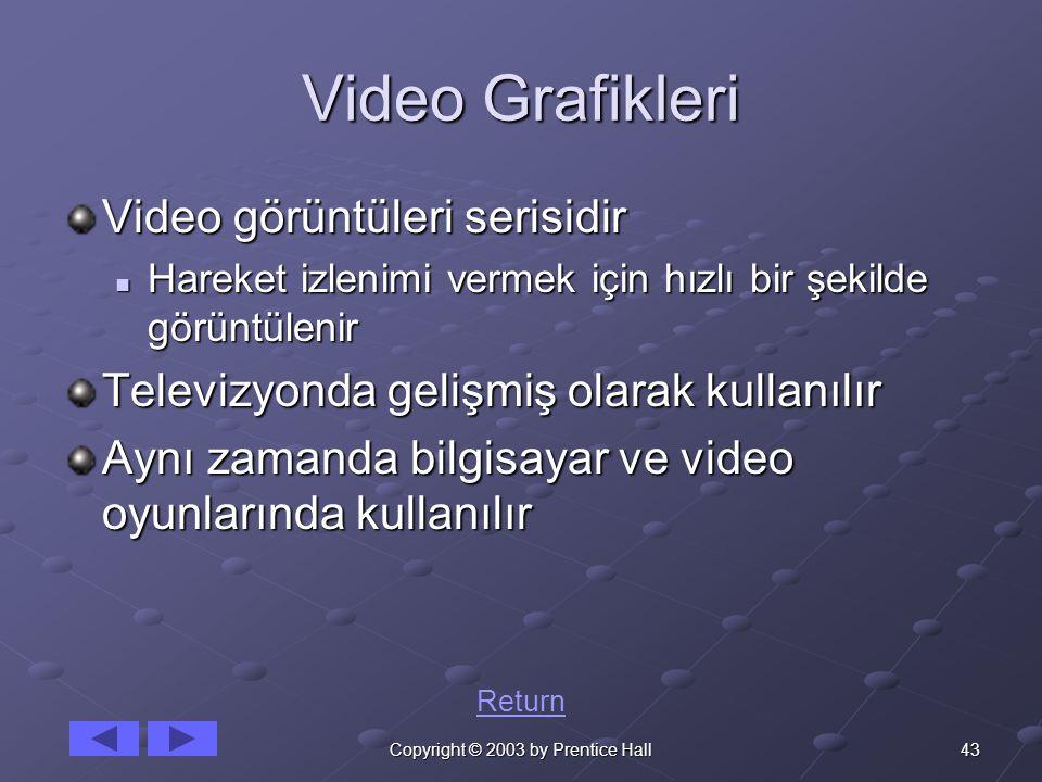 43Copyright © 2003 by Prentice Hall Video Grafikleri Video görüntüleri serisidir Hareket izlenimi vermek için hızlı bir şekilde görüntülenir Hareket izlenimi vermek için hızlı bir şekilde görüntülenir Televizyonda gelişmiş olarak kullanılır Aynı zamanda bilgisayar ve video oyunlarında kullanılır Return