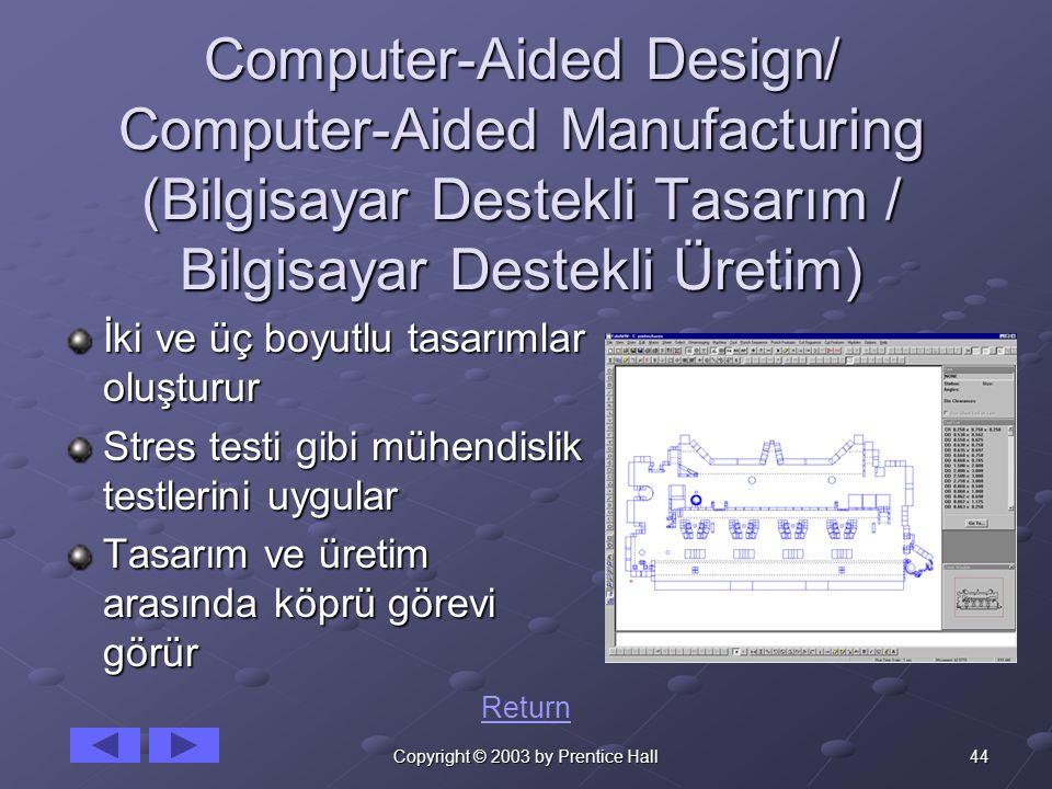 44Copyright © 2003 by Prentice Hall Computer-Aided Design/ Computer-Aided Manufacturing (Bilgisayar Destekli Tasarım / Bilgisayar Destekli Üretim) İki ve üç boyutlu tasarımlar oluşturur Stres testi gibi mühendislik testlerini uygular Tasarım ve üretim arasında köprü görevi görür Return