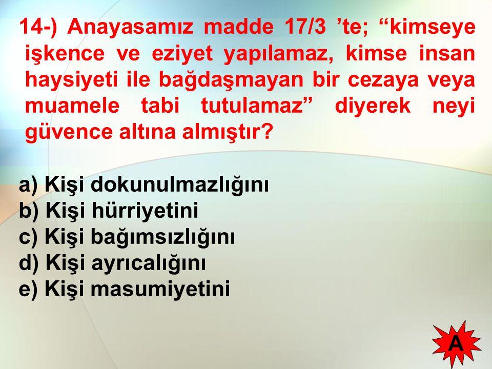 14-) Anayasamız madde 17/3 'te; kimseye işkence ve eziyet yapılamaz, kimse insan haysiyeti ile bağdaşmayan bir cezaya veya muamele tabi tutulamaz diyerek neyi güvence altına almıştır.