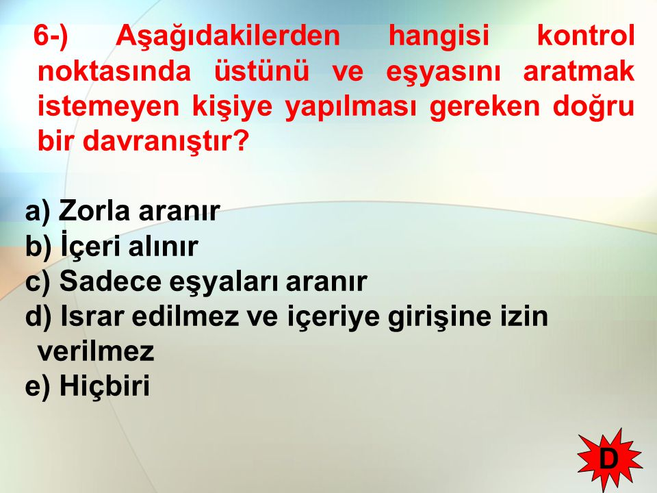 6-) Aşağıdakilerden hangisi kontrol noktasında üstünü ve eşyasını aratmak istemeyen kişiye yapılması gereken doğru bir davranıştır.
