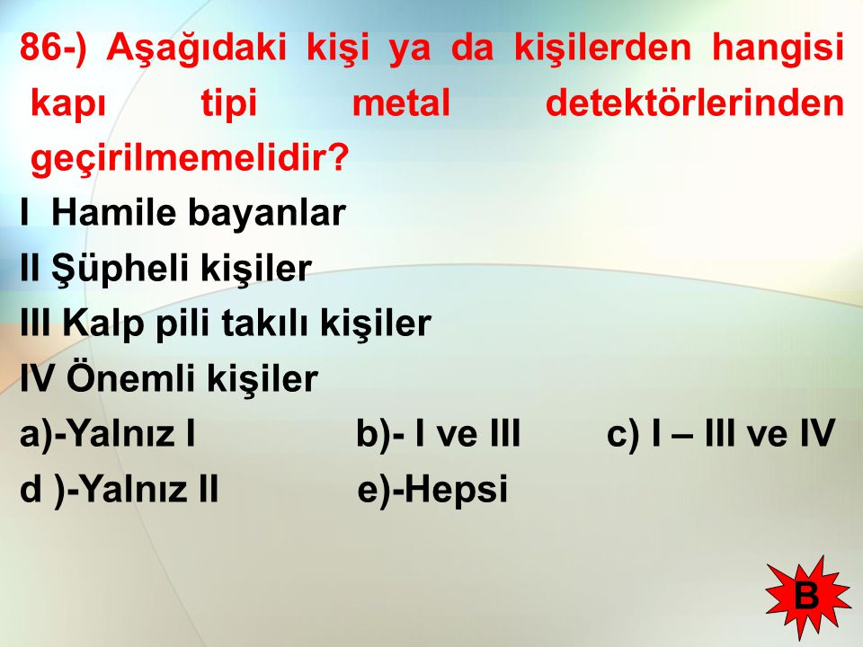 86-) Aşağıdaki kişi ya da kişilerden hangisi kapı tipi metal detektörlerinden geçirilmemelidir.