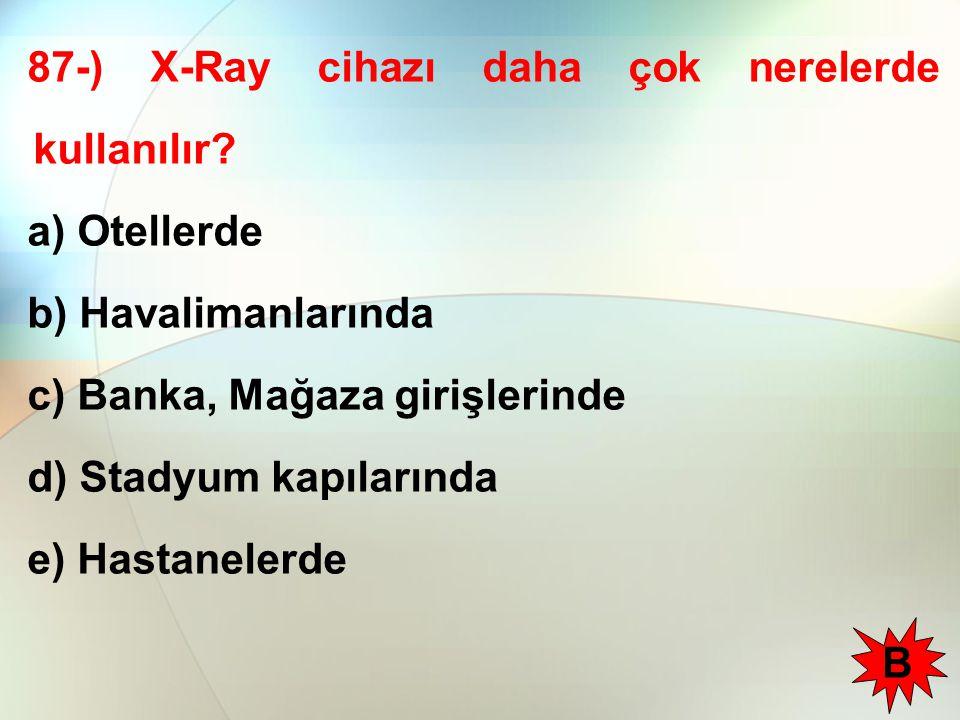 87-) X-Ray cihazı daha çok nerelerde kullanılır.