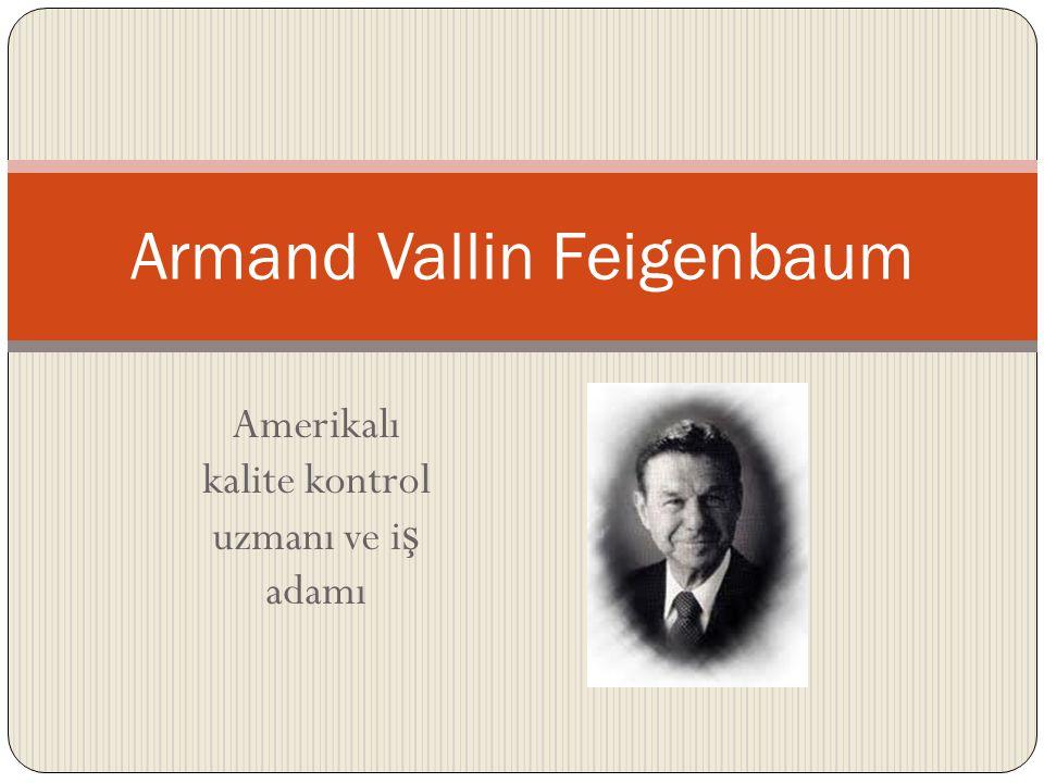 Feigenbaum kimdir. Günümüz Toplam Kalite anlayı ş ının kurucusu kabul edilir.