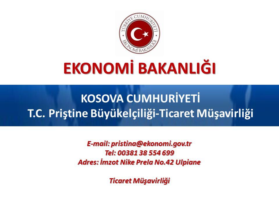 EKONOMİ BAKANLIĞI KOSOVA CUMHURİYETİ T.C. Priştine Büyükelçiliği-Ticaret Müşavirliği E-mail: pristina@ekonomi.gov.tr Tel: 00381 38 554 699 Adres: İmzo