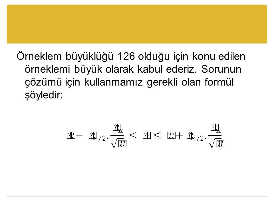Örneklem büyüklüğü 126 olduğu için konu edilen örneklemi büyük olarak kabul ederiz. Sorunun çözümü için kullanmamız gerekli olan formül şöyledir: