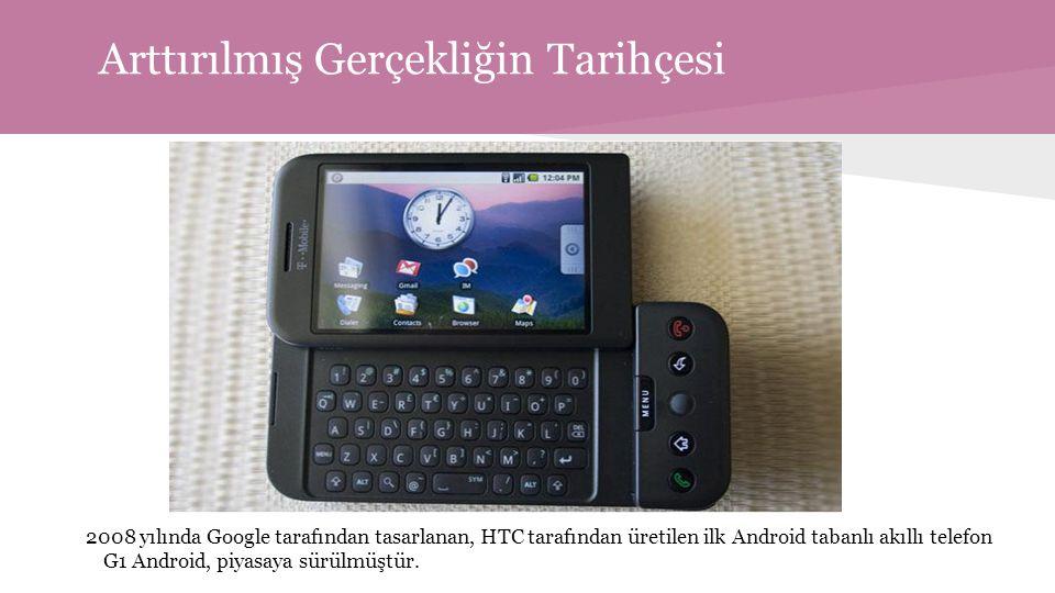 Arttırılmış Gerçekliğin Tarihçesi 2008 yılında Google tarafından tasarlanan, HTC tarafından üretilen ilk Android tabanlı akıllı telefon G1 Android, piyasaya sürülmüştür.