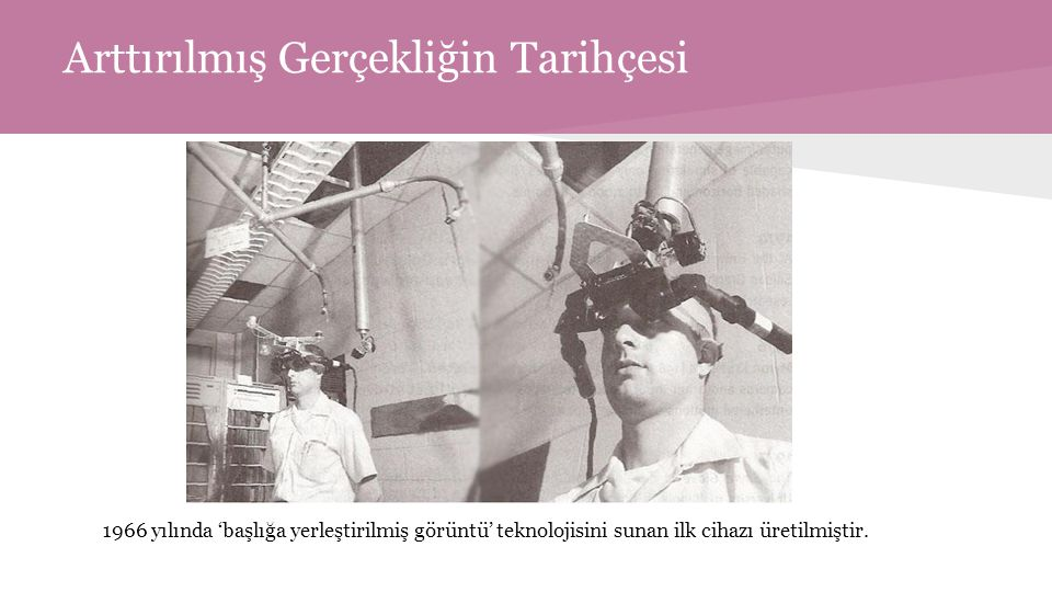 Arttırılmış Gerçekliğin Tarihçesi 1966 yılında 'başlığa yerleştirilmiş görüntü' teknolojisini sunan ilk cihazı üretilmiştir.