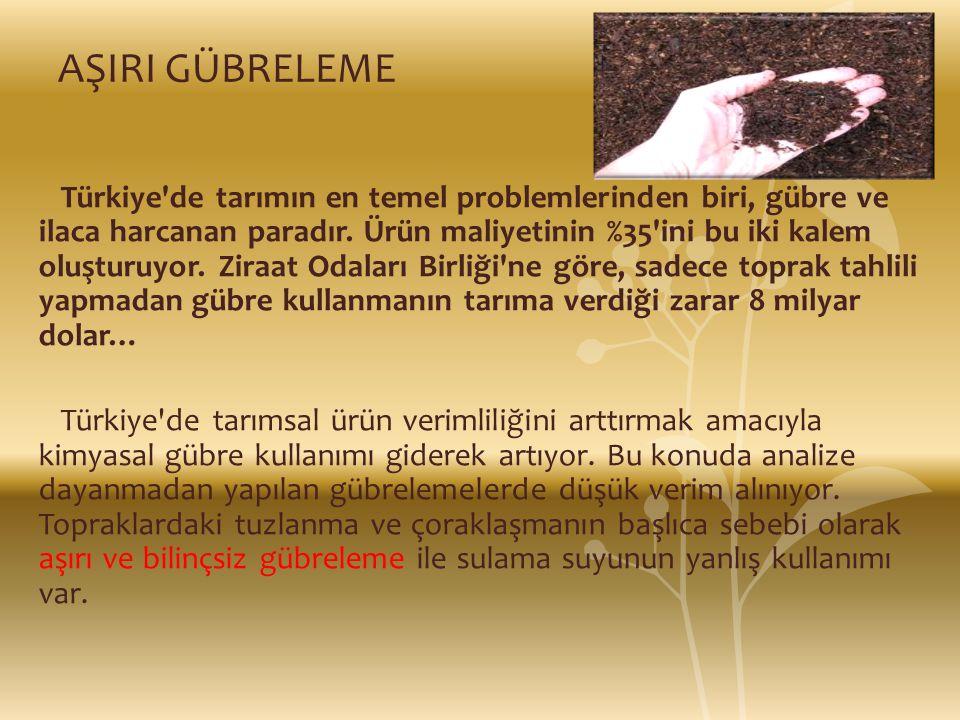 AŞIRI GÜBRELEME Türkiye'de tarımın en temel problemlerinden biri, gübre ve ilaca harcanan paradır. Ürün maliyetinin %35'ini bu iki kalem oluşturuyor.