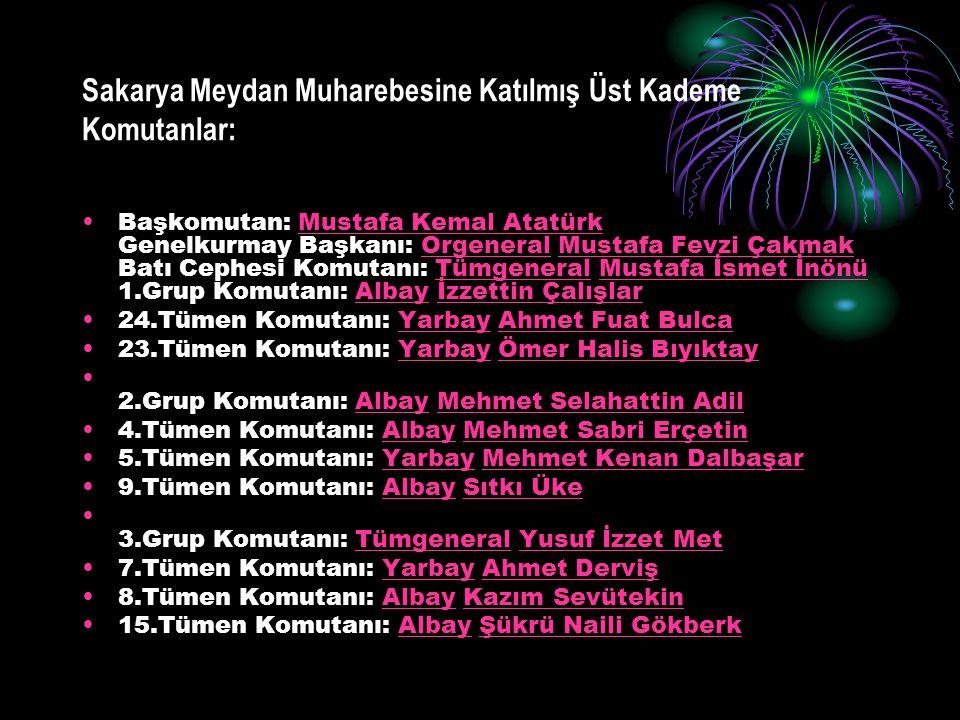 Sakarya Meydan Muharebesine Katılmış Üst Kademe Komutanlar: Başkomutan: Mustafa Kemal Atatürk Genelkurmay Başkanı: Orgeneral Mustafa Fevzi Çakmak Batı