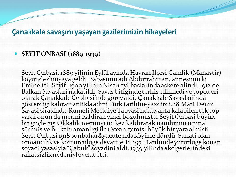 Çanakkale savaşını yaşayan gazilerimizin hikayeleri SEYIT ONBASI (1889-1939) Seyit Onbasi, 1889 yilinin Eylül ayinda Havran Ilçesi Çamlik (Manastir) k