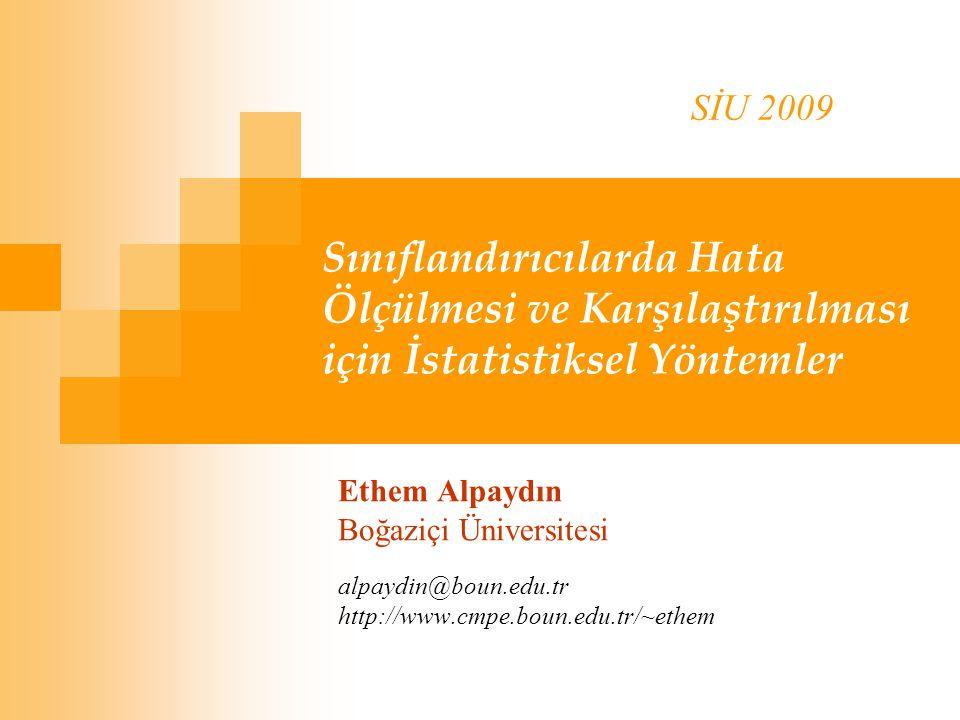 Sınıflandırıcılarda Hata Ölçülmesi ve Karşılaştırılması için İstatistiksel Yöntemler Ethem Alpaydın Boğaziçi Üniversitesi alpaydin@boun.edu.tr http://