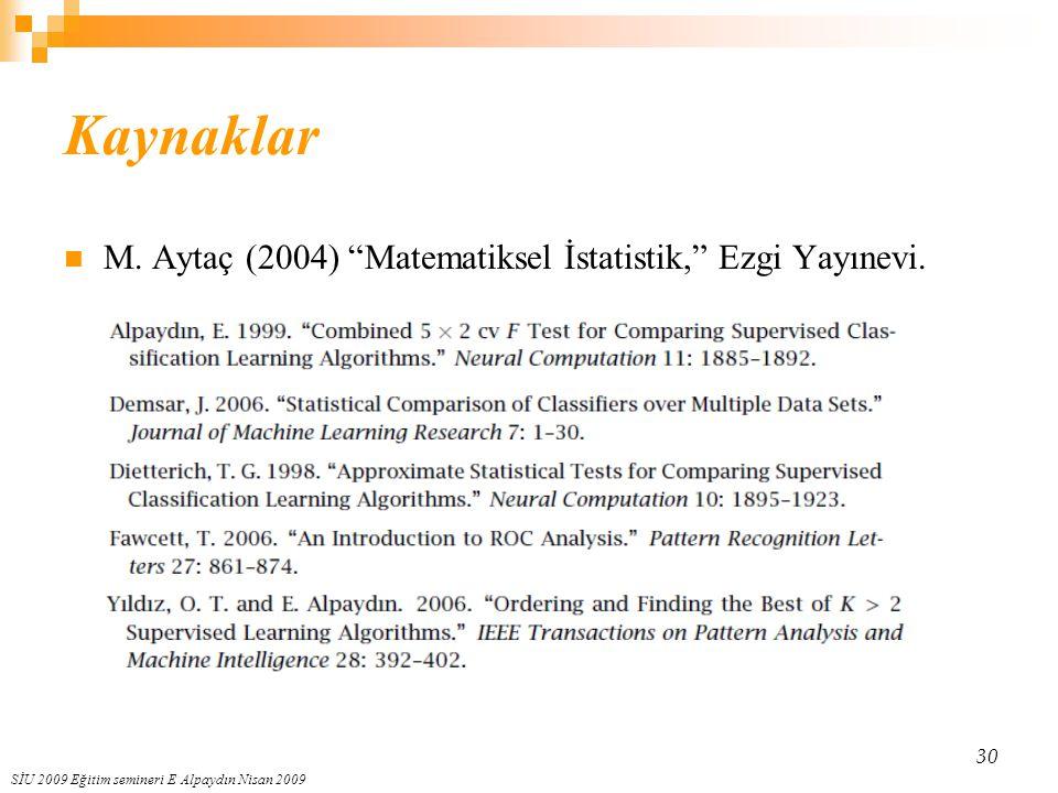 """SİU 2009 Eğitim semineri E Alpaydın Nisan 2009 30 Kaynaklar M. Aytaç (2004) """"Matematiksel İstatistik,"""" Ezgi Yayınevi."""
