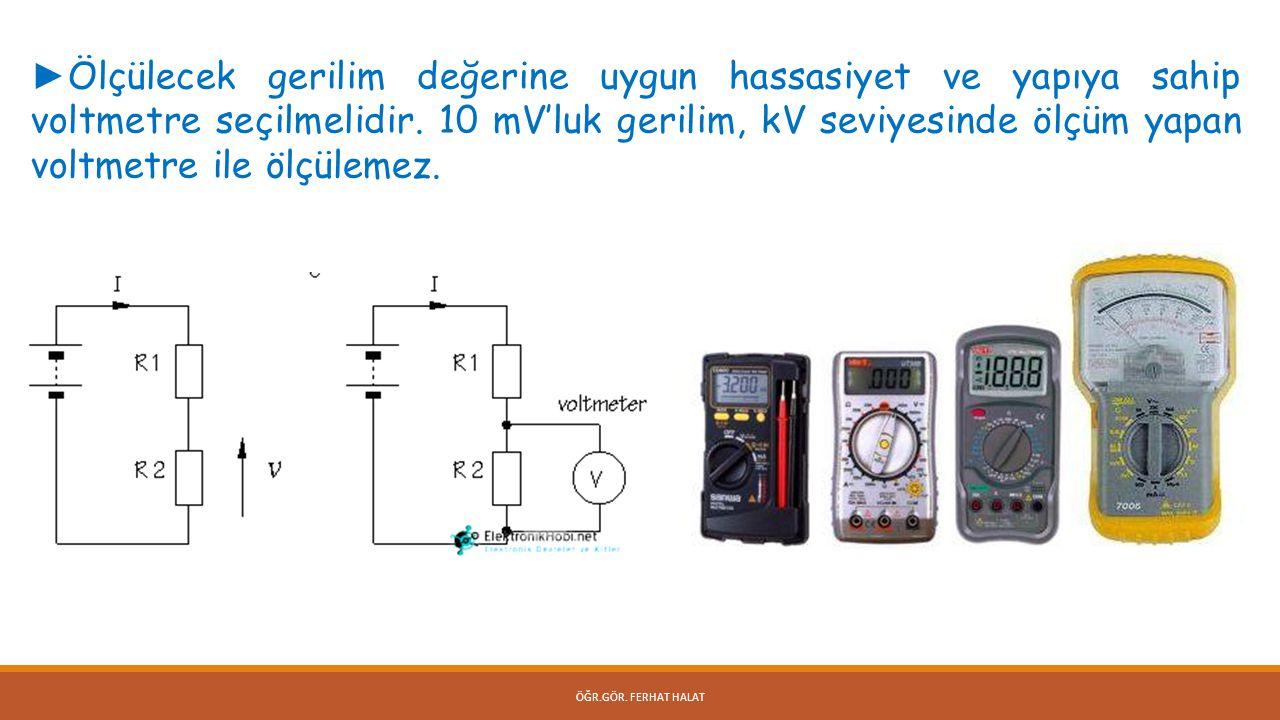 ÖĞR.GÖR. FERHAT HALAT ► Ölçülecek gerilim değerine uygun hassasiyet ve yapıya sahip voltmetre seçilmelidir. 10 mV'luk gerilim, kV seviyesinde ölçüm ya