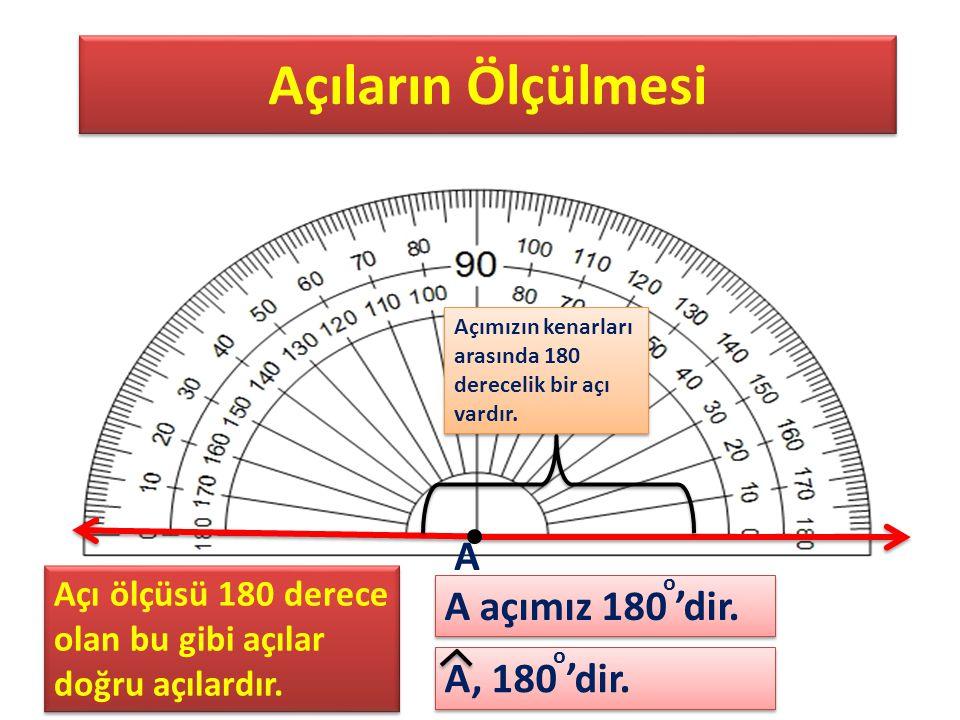 Açıların Ölçülmesi Açımızın kenarları arasında 180 derecelik bir açı vardır. A, 180 'dir. A A açımız 180 'dir. o o Açı ölçüsü 180 derece olan bu gibi