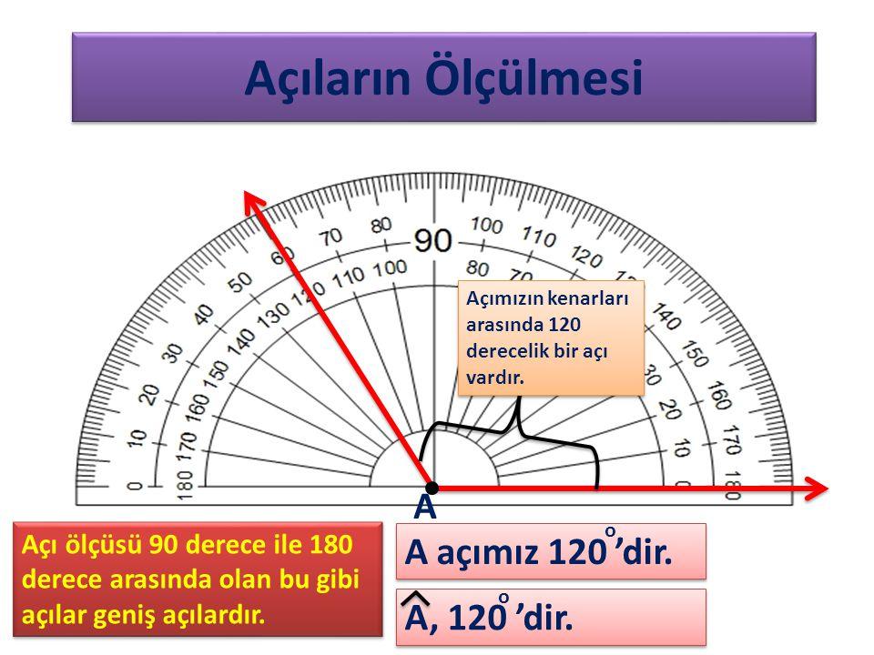 Açıların Ölçülmesi Açımızın kenarları arasında 120 derecelik bir açı vardır. A, 120 'dir. A A açımız 120 'dir. o o Açı ölçüsü 90 derece ile 180 derece
