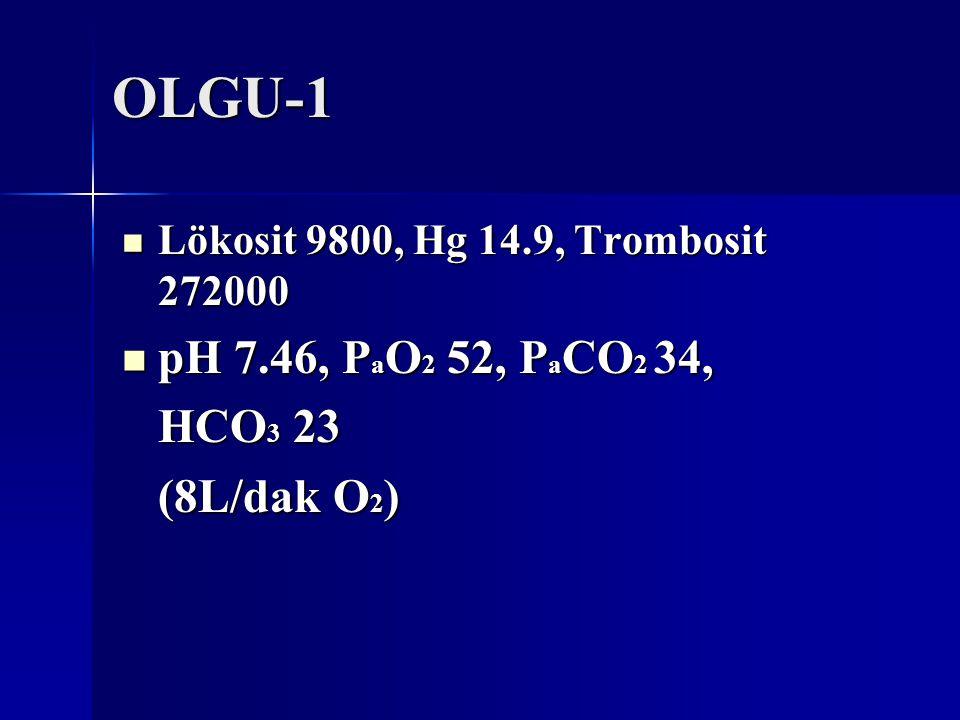 OLGU-1 Lökosit 9800, Hg 14.9, Trombosit 272000 Lökosit 9800, Hg 14.9, Trombosit 272000 pH 7.46, P a O 2 52, P a CO 2 34, pH 7.46, P a O 2 52, P a CO 2 34, HCO 3 23 (8L/dak O 2 )