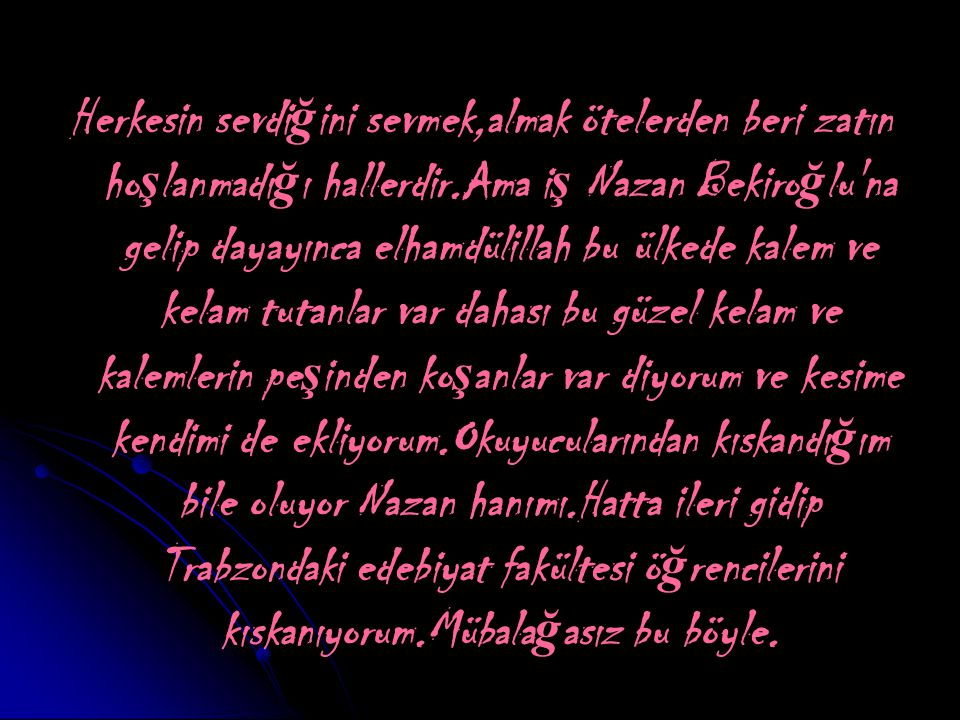 Herkesin sevdi ğ ini sevmek,almak ötelerden beri zatın ho ş lanmadı ğ ı hallerdir.Ama i ş Nazan Bekiro ğ lu na gelip dayayınca elhamdülillah bu ülkede kalem ve kelam tutanlar var dahası bu güzel kelam ve kalemlerin pe ş inden ko ş anlar var diyorum ve kesime kendimi de ekliyorum.Okuyucularından kıskandı ğ ım bile oluyor Nazan hanımı.Hatta ileri gidip Trabzondaki edebiyat fakültesi ö ğ rencilerini kıskanıyorum.Mübala ğ asız bu böyle.