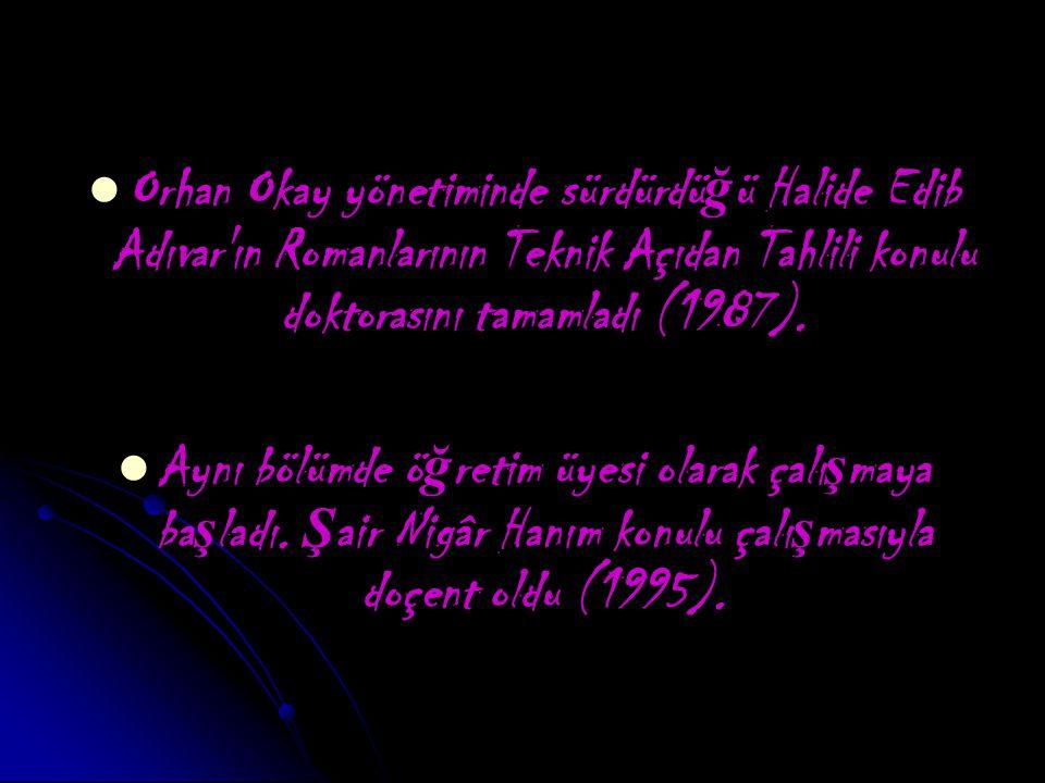 Orhan Okay yönetiminde sürdürdü ğ ü Halide Edib Adıvar ın Romanlarının Teknik Açıdan Tahlili konulu doktorasını tamamladı (1987).
