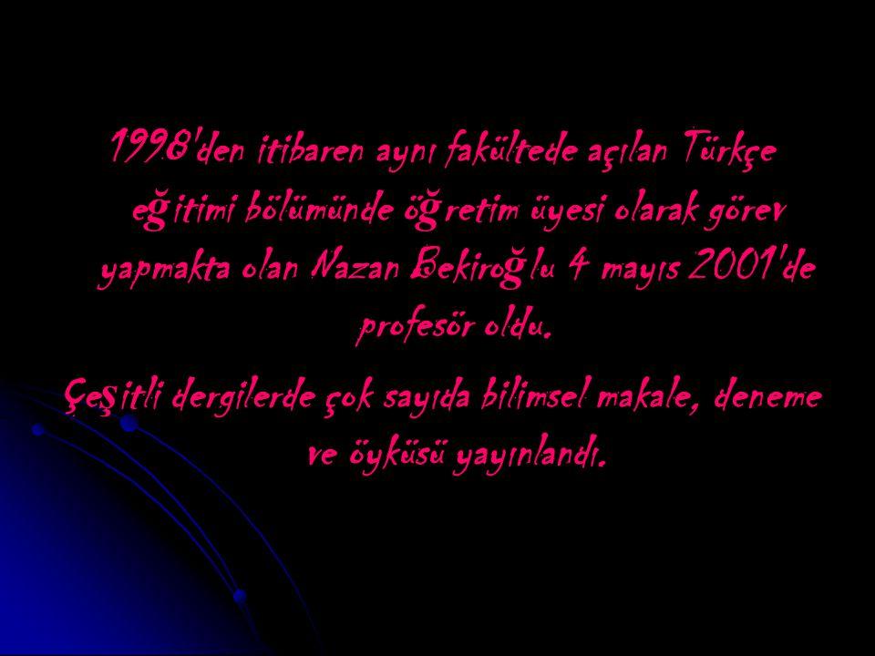 1998 den itibaren aynı fakültede açılan Türkçe e ğ itimi bölümünde ö ğ retim üyesi olarak görev yapmakta olan Nazan Bekiro ğ lu 4 mayıs 2001 de profesör oldu.