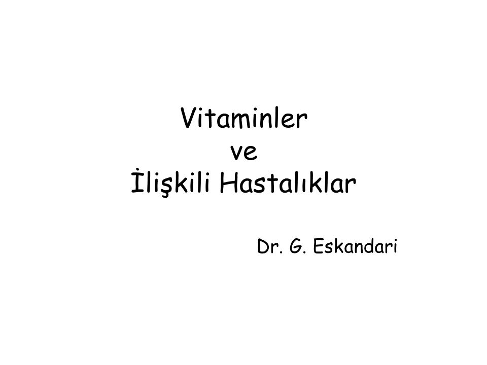 Vitaminler ve İlişkili Hastalıklar Dr. G. Eskandari