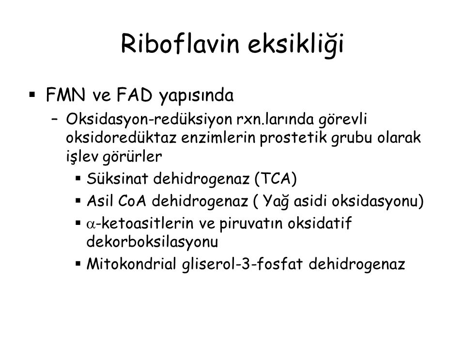 Riboflavin eksikliği  FMN ve FAD yapısında –Oksidasyon-redüksiyon rxn.larında görevli oksidoredüktaz enzimlerin prostetik grubu olarak işlev görürler