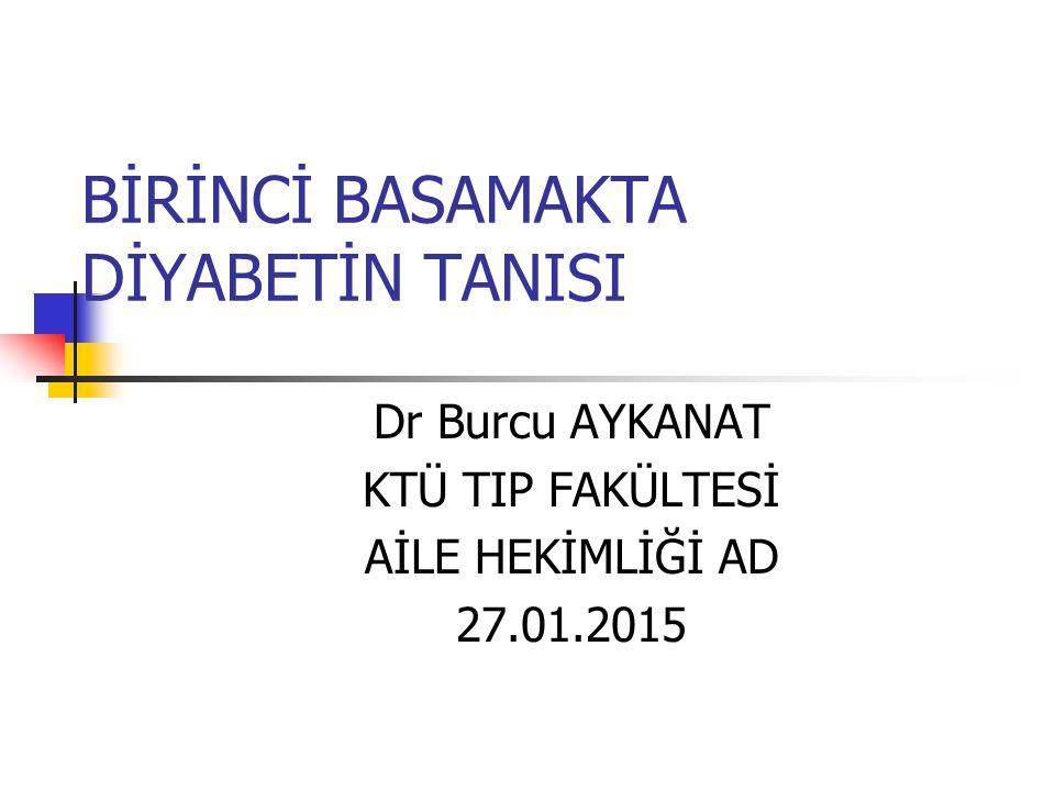 BİRİNCİ BASAMAKTA DİYABETİN TANISI Dr Burcu AYKANAT KTÜ TIP FAKÜLTESİ AİLE HEKİMLİĞİ AD 27.01.2015