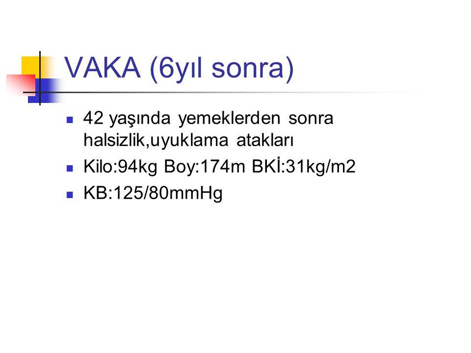 VAKA (6yıl sonra) 42 yaşında yemeklerden sonra halsizlik,uyuklama atakları Kilo:94kg Boy:174m BKİ:31kg/m2 KB:125/80mmHg