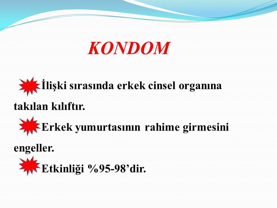 KONDOM İlişki sırasında erkek cinsel organına takılan kılıftır. Erkek yumurtasının rahime girmesini engeller. Etkinliği %95-98'dir.