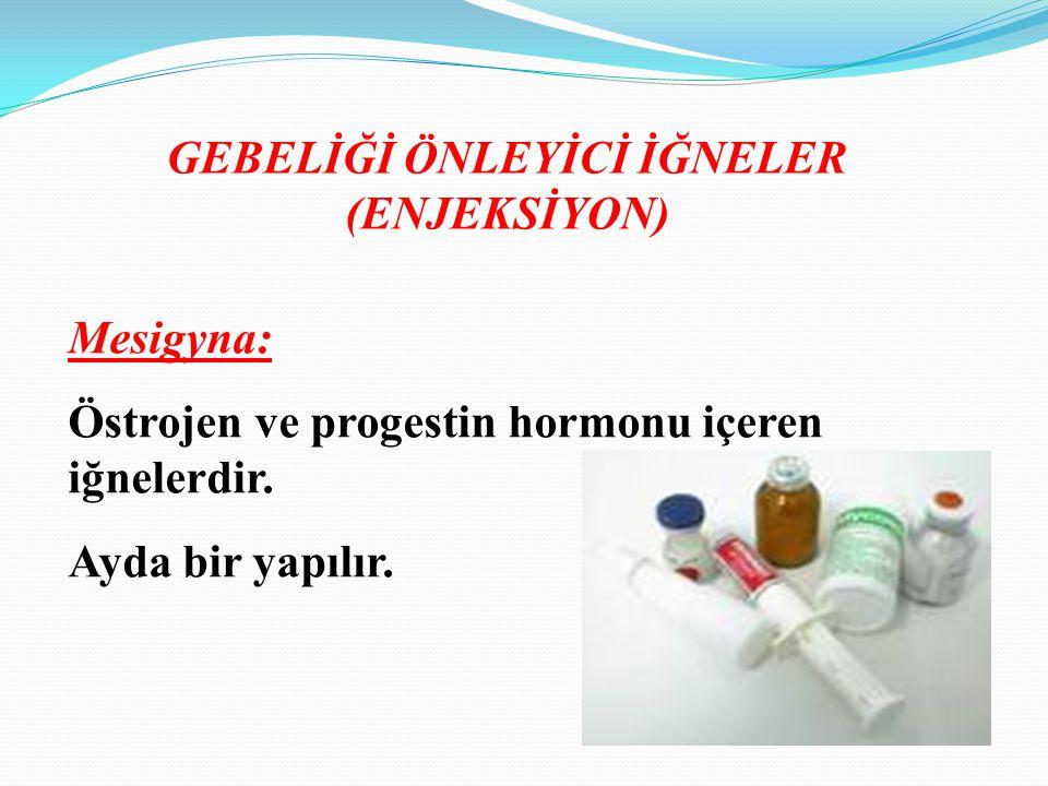 GEBELİĞİ ÖNLEYİCİ İĞNELER (ENJEKSİYON) Mesigyna: Östrojen ve progestin hormonu içeren iğnelerdir. Ayda bir yapılır.