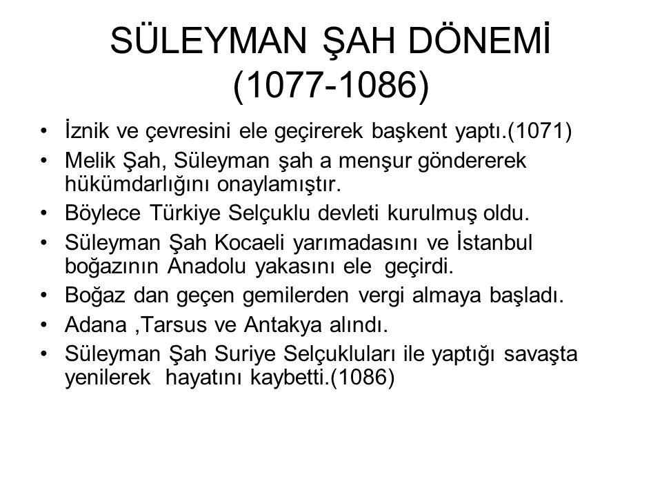 SÜLEYMAN ŞAH DÖNEMİ (1077-1086) İznik ve çevresini ele geçirerek başkent yaptı.(1071) Melik Şah, Süleyman şah a menşur göndererek hükümdarlığını onaylamıştır.