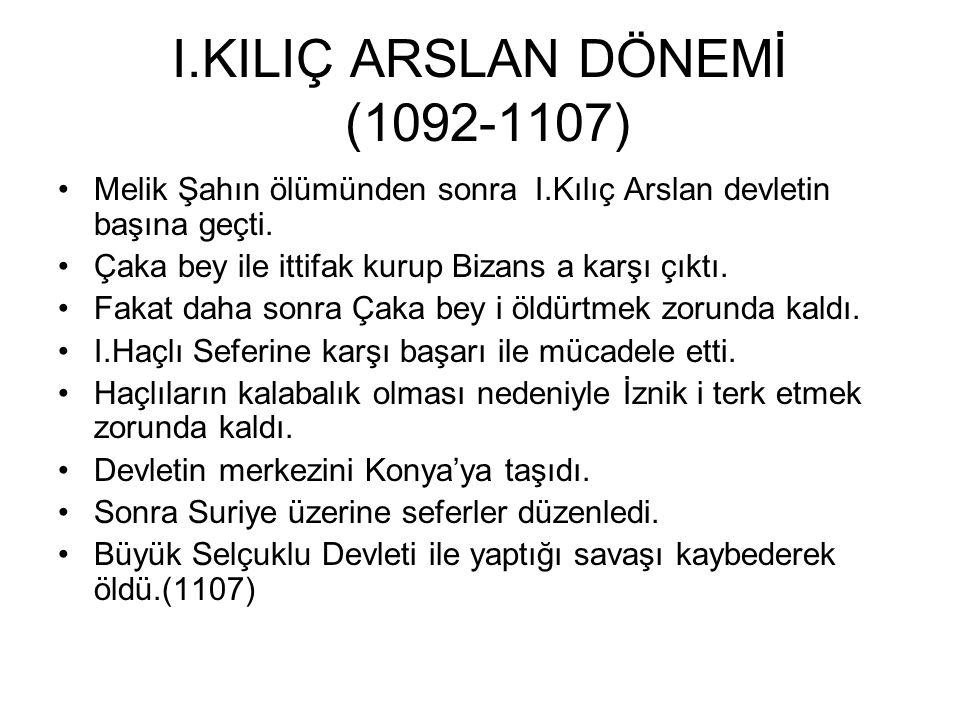I.KILIÇ ARSLAN DÖNEMİ (1092-1107) Melik Şahın ölümünden sonra I.Kılıç Arslan devletin başına geçti.