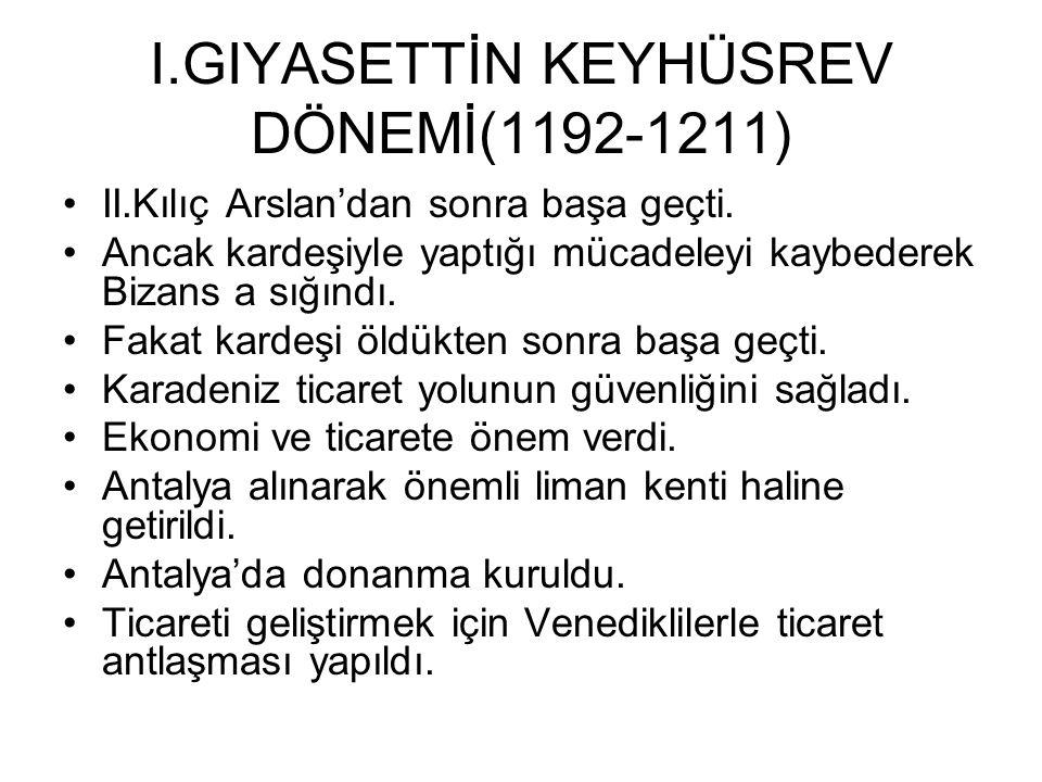 I.GIYASETTİN KEYHÜSREV DÖNEMİ(1192-1211) II.Kılıç Arslan'dan sonra başa geçti.