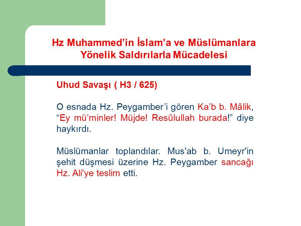 """Uhud Savaşı ( H3 / 625) O esnada Hz. Peygamber'i gören Ka'b b. Mâlik, """"Ey mü'minler! Müjde! Resûlullah burada!"""" diye haykırdı. Müslümanlar toplandılar"""