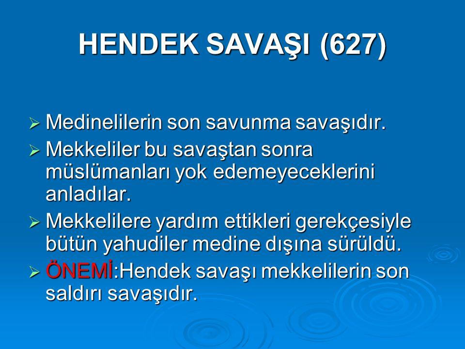 HENDEK SAVAŞI (627)  Medinelilerin son savunma savaşıdır.  Mekkeliler bu savaştan sonra müslümanları yok edemeyeceklerini anladılar.  Mekkelilere y