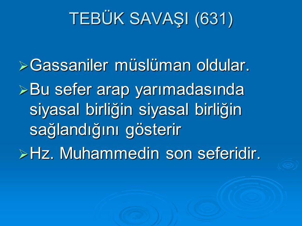 TEBÜK SAVAŞI (631)  Gassaniler müslüman oldular.  Bu sefer arap yarımadasında siyasal birliğin siyasal birliğin sağlandığını gösterir  Hz. Muhammed