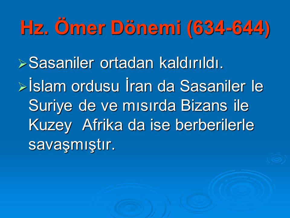 Hz. Ömer Dönemi (634-644 )  Sasaniler ortadan kaldırıldı.  İslam ordusu İran da Sasaniler le Suriye de ve mısırda Bizans ile Kuzey Afrika da ise ber