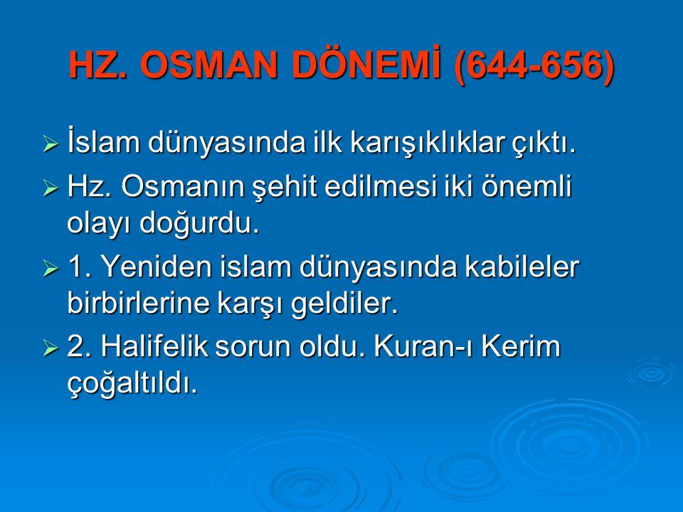 HZ. OSMAN DÖNEMİ (644-656)  İslam dünyasında ilk karışıklıklar çıktı.  Hz. Osmanın şehit edilmesi iki önemli olayı doğurdu.  1. Yeniden islam dünya