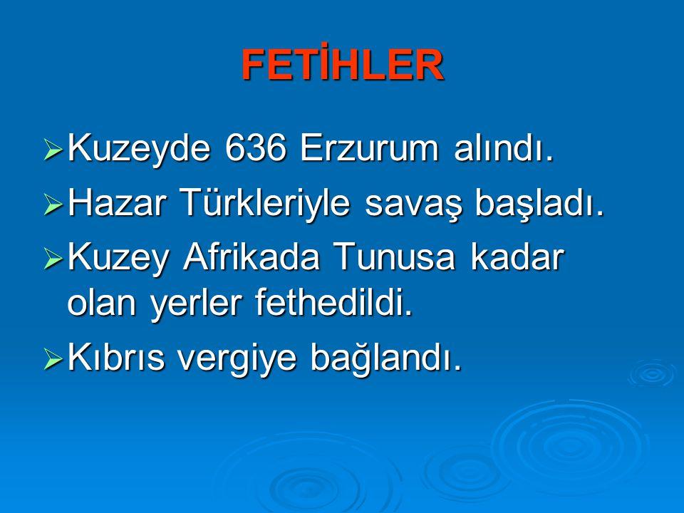 FETİHLER  Kuzeyde 636 Erzurum alındı.  Hazar Türkleriyle savaş başladı.  Kuzey Afrikada Tunusa kadar olan yerler fethedildi.  Kıbrıs vergiye bağla