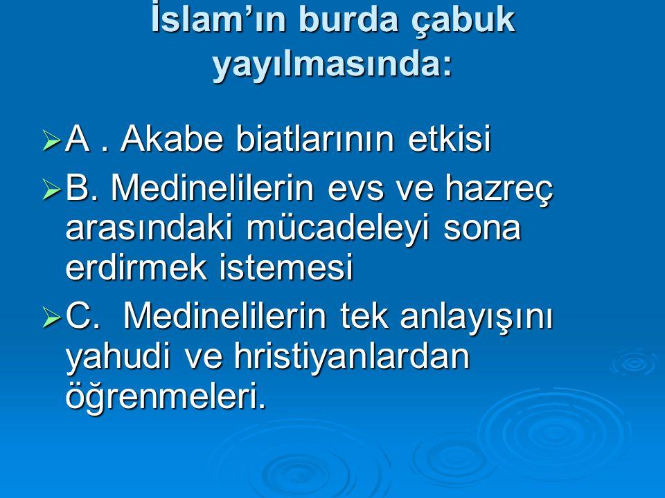 İslam'ın burda çabuk yayılmasında:  A. Akabe biatlarının etkisi  B. Medinelilerin evs ve hazreç arasındaki mücadeleyi sona erdirmek istemesi  C. Me