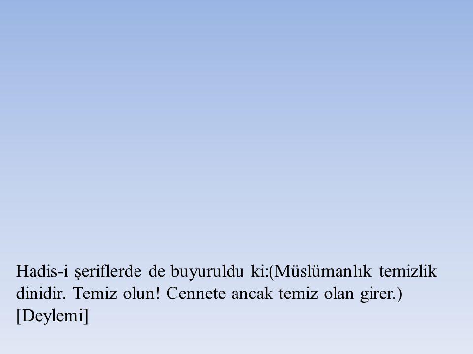 Hadis-i şeriflerde de buyuruldu ki:(Müslümanlık temizlik dinidir. Temiz olun! Cennete ancak temiz olan girer.) [Deylemi]