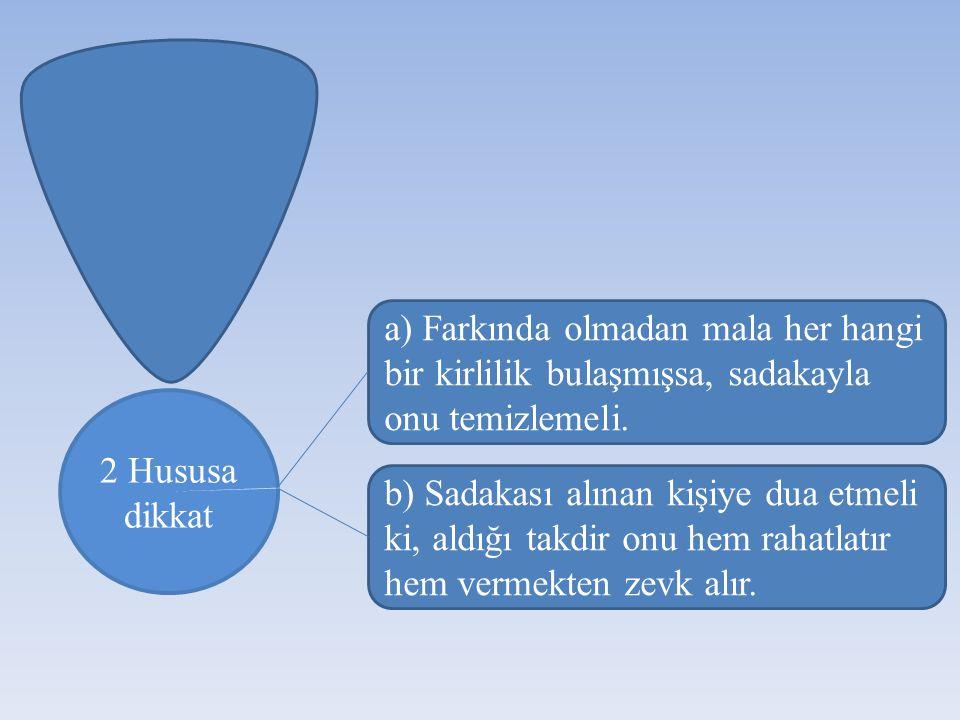 2 Hususa dikkat a) Farkında olmadan mala her hangi bir kirlilik bulaşmışsa, sadakayla onu temizlemeli. b) Sadakası alınan kişiye dua etmeli ki, aldığı