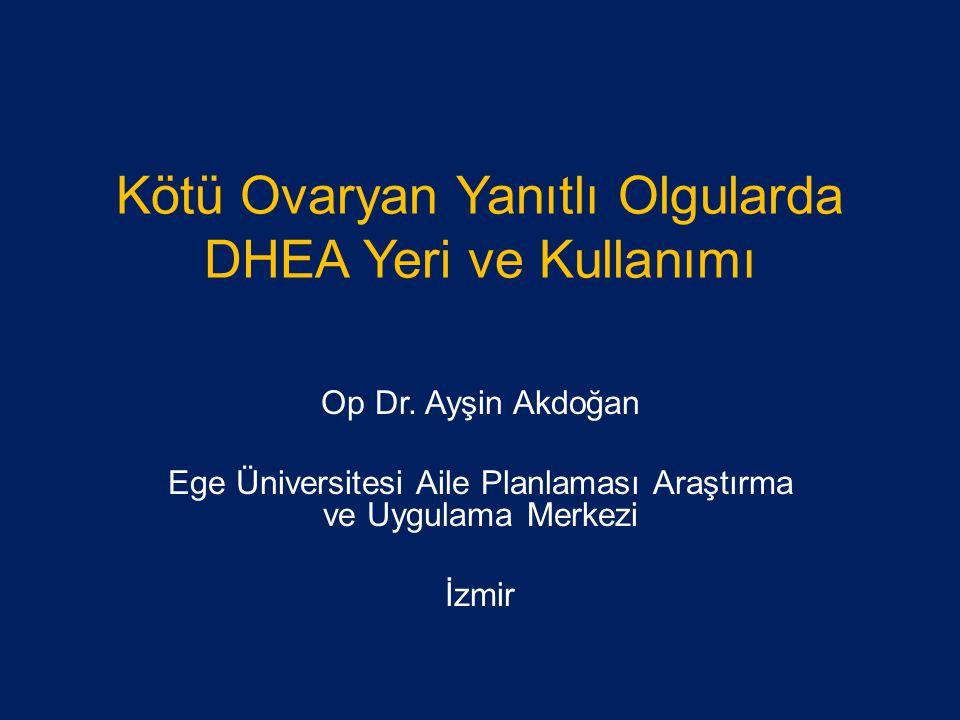 Kötü Ovaryan Yanıtlı Olgularda DHEA Yeri ve Kullanımı Op Dr. Ayşin Akdoğan Ege Üniversitesi Aile Planlaması Araştırma ve Uygulama Merkezi İzmir